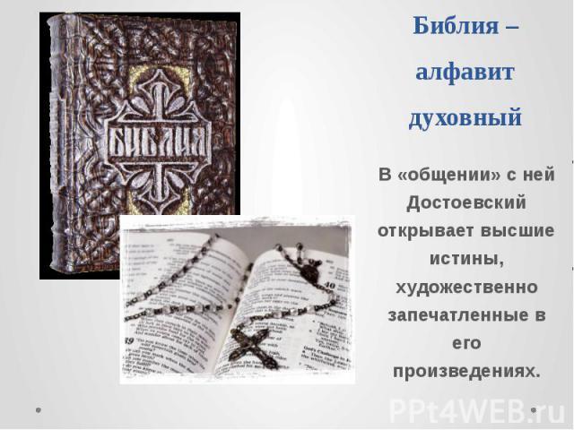 Библия –алфавит духовный В «общении» с ней Достоевский открывает высшие истины, художественно запечатленные в его произведениях.