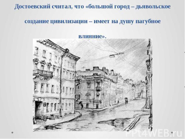 Достоевский считал, что «большой город – дьявольское создание цивилизации – имеет на душу пагубное влияние».