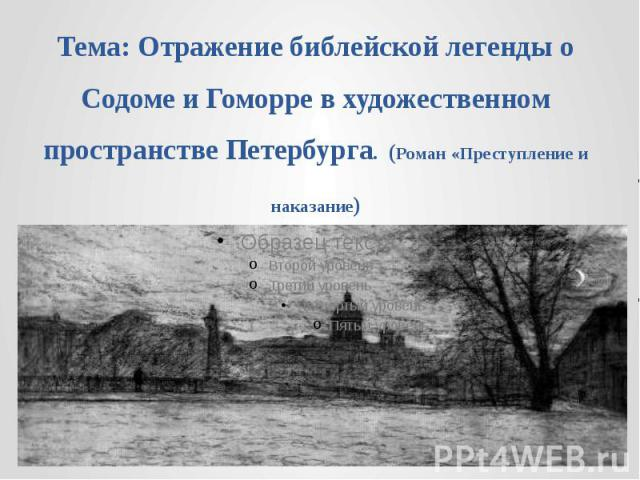 Тема: Отражение библейской легенды о Содоме и Гоморре в художественном пространстве Петербурга. (Роман «Преступление и наказание)