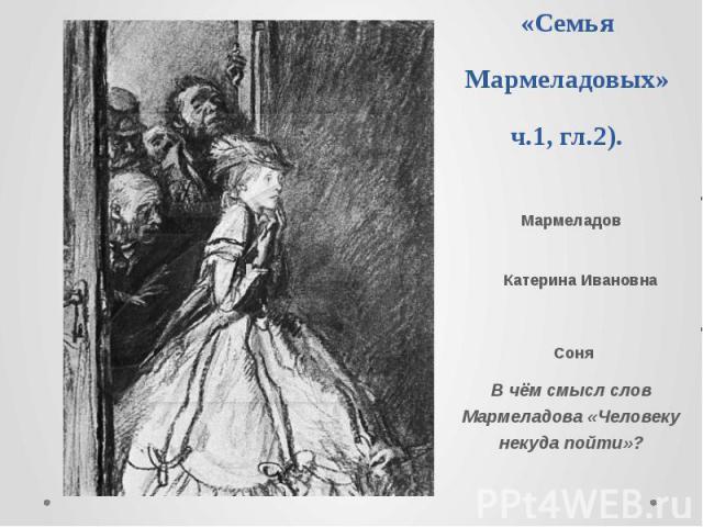 Вторая группа.«Семья Мармеладовых»ч.1, гл.2). Мармеладов Катерина Ивановна СоняВ чём смысл слов Мармеладова «Человеку некуда пойти»?