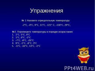 Упражнения № 1 Назовите отрицательную температуру -2С, -4С, 9С, 11С, -121 С, -13