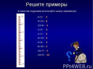 Решите примеры В качестве подсказки используйте шкалу термометра -5+5=-4+12=-13+