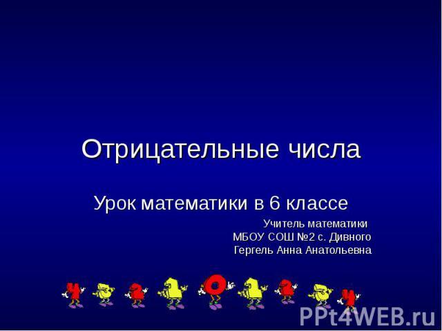 Отрицательные числаУрок математики в 6 классеУчитель математики МБОУ СОШ №2 с. ДивногоГергель Анна Анатольевна