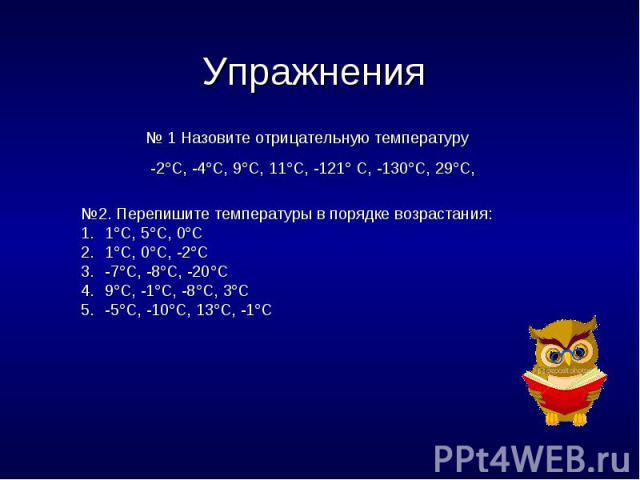 Упражнения № 1 Назовите отрицательную температуру -2С, -4С, 9С, 11С, -121 С, -130С, 29С, №2. Перепишите температуры в порядке возрастания:1С, 5С, 0С1С, 0С, -2С-7С, -8С, -20С9С, -1С, -8С, 3С-5С, -10С, 13С, -1С