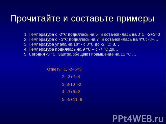 Прочитайте и составьте примеры 1. Температура с -2С поднялась на 5 и остановилась на 3С: -2+5=32. Температура с - 3С поднялась на 7 и остановилась на 4С: -3+…3. Температура упала на 10 - с 8С до -2 С: 8…4. Температура поднялась на 9 С – с -7 С до…5.…