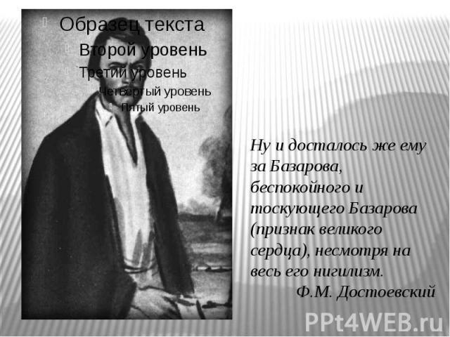 Ну и досталось же ему за Базарова, беспокойного и тоскующего Базарова (признак великого сердца), несмотря на весь его нигилизм.Ф.М. Достоевский