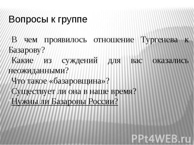 В чем проявилось отношение Тургенева к Базарову?Какие из суждений для вас оказались неожиданными?Что такое «базаровщина»?Существует ли она в наше время?Нужны ли Базаровы России?