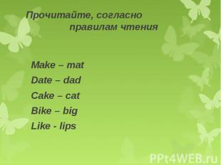 Прочитайте, согласно правилам чтения Make – matDate – dadCake – catBike – bigLik