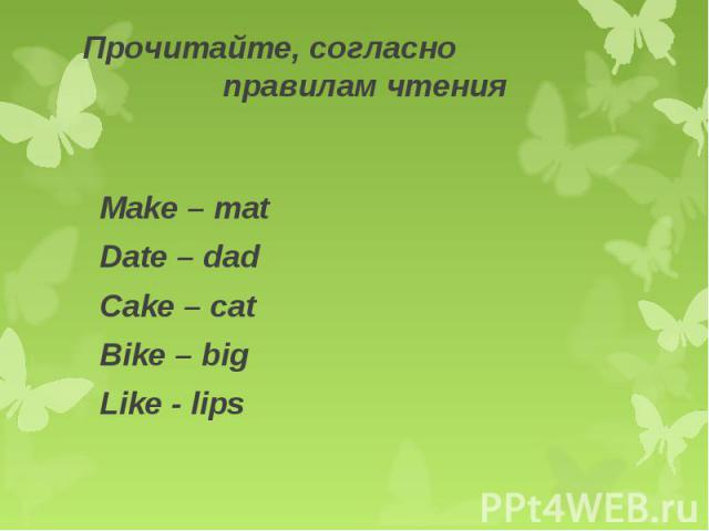 Прочитайте, согласно правилам чтения Make – matDate – dadCake – catBike – bigLike - lips