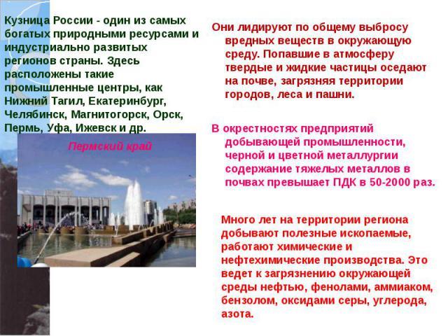 Кузница России - один из самых богатых природными ресурсами и индустриально развитых регионов страны. Здесь расположены такие промышленные центры, как Нижний Тагил, Екатеринбург, Челябинск, Магнитогорск, Орск, Пермь, Уфа, Ижевск и др. Они лидируют п…