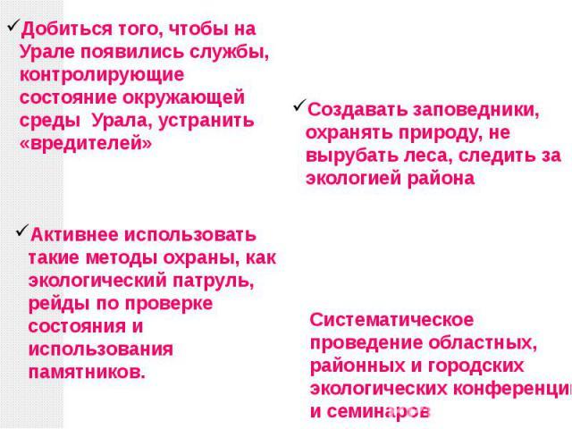 Добиться того, чтобы на Урале появились службы, контролирующие состояние окружающей среды Урала, устранить «вредителей» Создавать заповедники, охранять природу, не вырубать леса, следить за экологией района Активнее использовать такие методы охраны,…