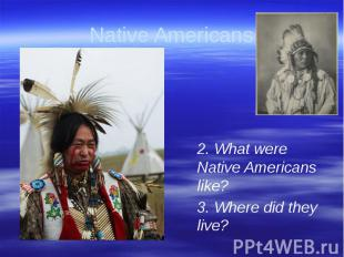 Native Americans 2. What were Native Americans like?3. Where did they live?
