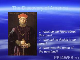 The Discovery of America 1. What do we know about this man?2. Why did he decide