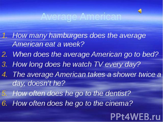 How many hamburgers does the average American eat a week?When does the average American go to bed?How long does he watch TV every day?The average American takes a shower twice a day, doesn't he?How often does he go to the dentist?How often does he g…