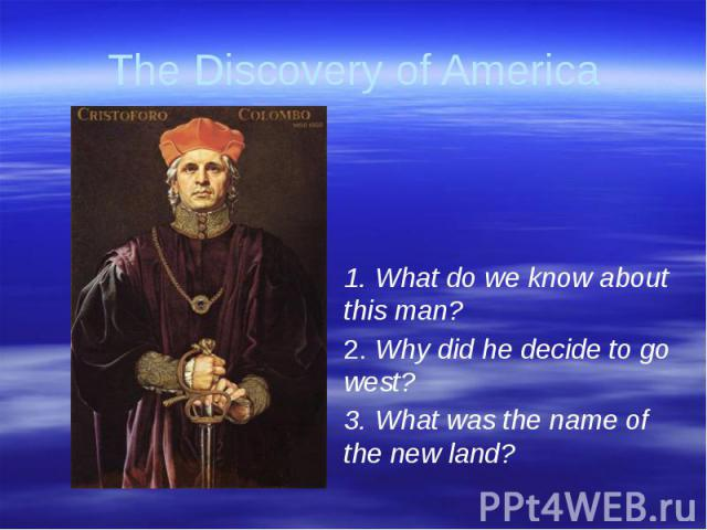 The Discovery of America 1. What do we know about this man?2. Why did he decide to go west?3. What was the name of the new land?