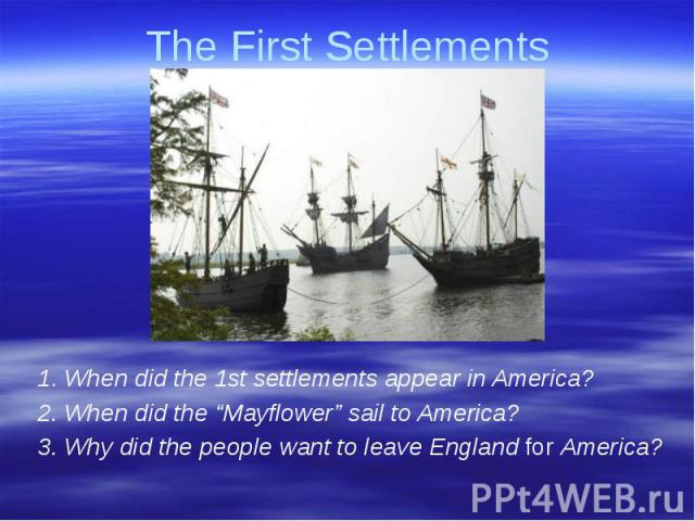 """The First Settlements 1. When did the 1st settlements appear in America?2. When did the """"Mayflower"""" sail to America?3. Why did the people want to leave England for America?"""