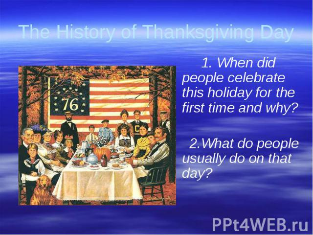 The History of Thanksgiving Day 1. When did people celebrate this holiday for the first time and why? 2.What do people usually do on that day?