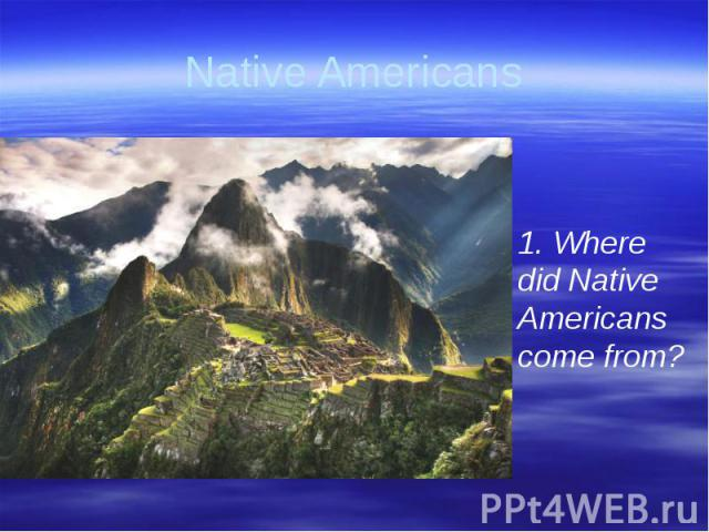 Native Americans 1. Where did Native Americans come from?