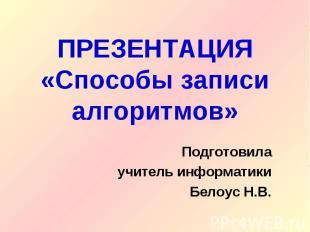 ПРЕЗЕНТАЦИЯ«Способы записи алгоритмов» Подготовилаучитель информатикиБелоус Н.В.