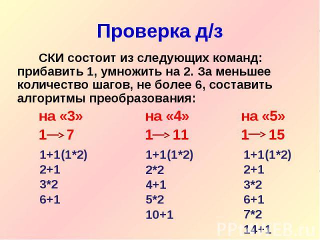 СКИ состоит из следующих команд: прибавить 1, умножить на 2. За меньшее количество шагов, не более 6, составить алгоритмы преобразования:на «3» на «4» на «5»1 71 111 15 1+1(1*2)2+13*26+1 1+1(1*2)2*24+15*210+1 1+1(1*2)2+13*26+17*214+1