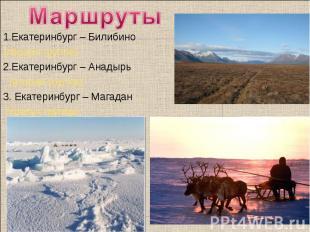 Маршруты 1.Екатеринбург – Билибино (первая группа)2.Екатеринбург – Анадырь (втор