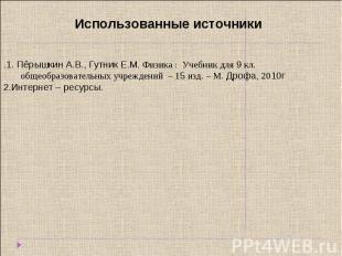 Использованные источники .1. Пёрышкин А.В., Гутник Е.М. Физика : Учебник для 9 к