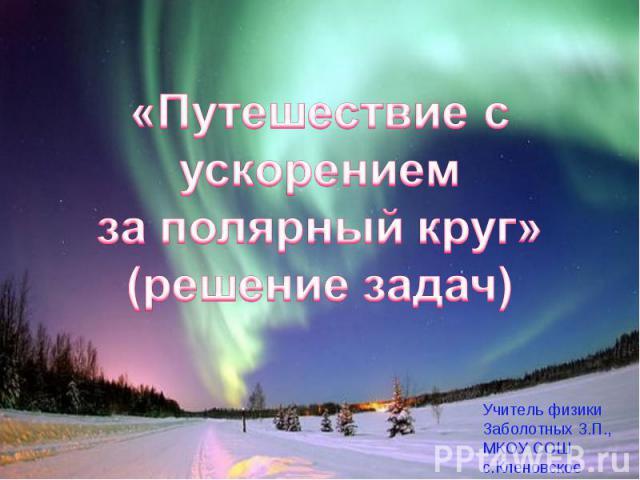 «Путешествие с ускорением за полярный круг»(решение задач) Учитель физикиЗаболотных З.П.,МКОУ СОШ с.Кленовское
