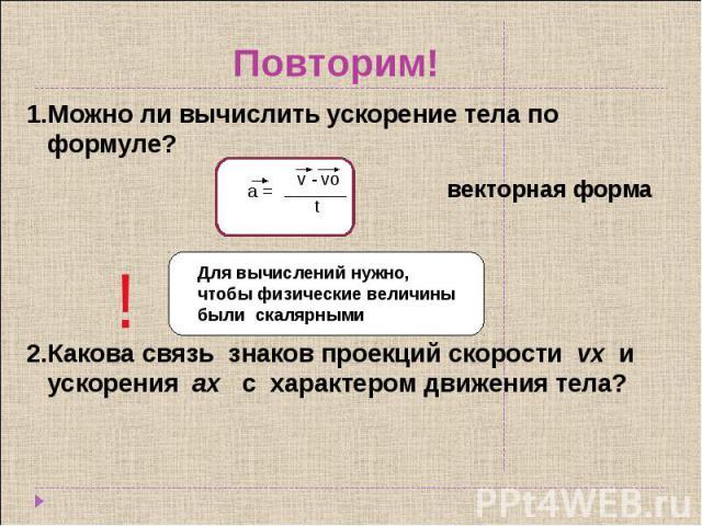 Повторим! 1.Можно ли вычислить ускорение тела по формуле?2.Какова связь знаков проекций скорости vx и ускорения аx с характером движения тела? Для вычислений нужно, чтобы физические величины были скалярными