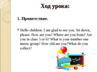 1. Приветствие.Hello children. I am glad to see you. Sit down, please. How are