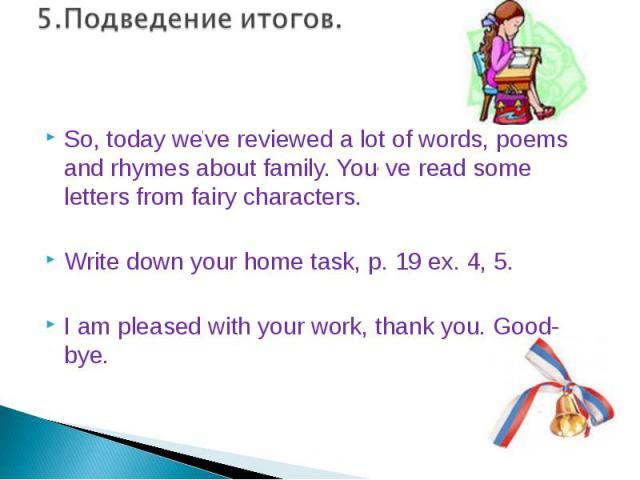 So, today we've reviewed a lot of words, poems and rhymes about family. You, ve read some letters from fairy characters.Write down your home task, p. 19 ex. 4, 5.I am pleased with your work, thank you. Good- bye.