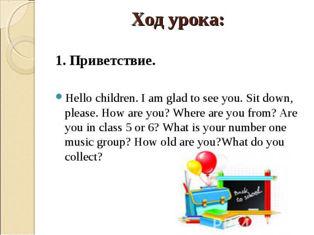 1. Приветствие.Hello children. I am glad to see you. Sit down, please. How are you? Where are you from? Are you in class 5 or 6? What is your number one music group? How old are you?What do you collect?