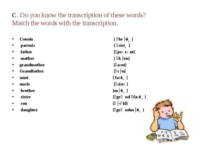 C. Do you know the transcription of these words? Match the words with the transcription. Cousin [ ´brʌðƏ] parents [ ´sistƏ] father [´peərənt] mother [ ´kʌzn]grandmother [´a:nt]Grandfather [´sʌn]aunt[ fa:ðƏ] uncle [´sistə] brother[mʌðƏ] sister[´grᴂnd…