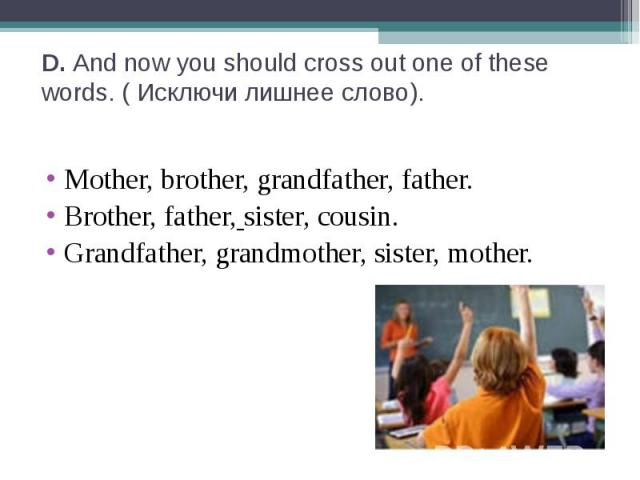 D. And now you should cross out one of these words. ( Исключи лишнее слово). Mother, brother, grandfather, father.Brother, father, sister, cousin.Grandfather, grandmother, sister, mother.