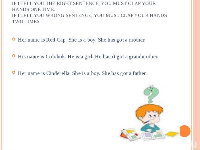м Her name is Red Cap. She is a boy. She has got a mother.His name is Colobok. He is a girl. He hasn't got a grandmother.Her name is Cinderella. She is a boy. She has got a father.