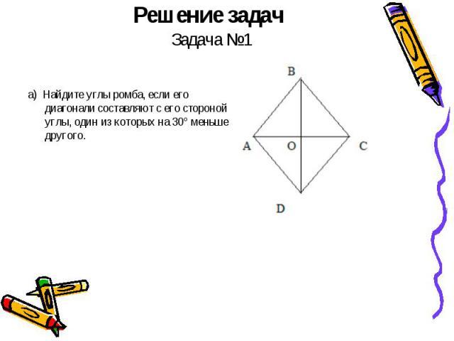 Решение задач Задача №1 а) Найдите углы ромба, если его диагонали составляют с его стороной углы, один из которых на 30° меньше другого.