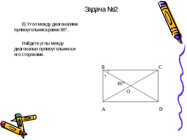 б) Угол между диагоналями прямоугольника равен 80°. Найдите углы между диагональю прямоугольника и его сторонами.