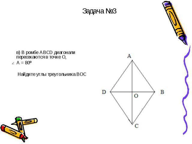 в) В ромбе АВСD диагонали пересекаются в точке О, А = 80º Найдите углы треугольника ВОС