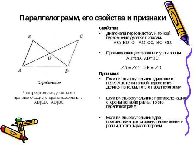 Параллелограмм, его свойства и признаки Определение Четырехугольник, у которого противолежащие стороны параллельны.AB||CD, AD||BC Свойства Диагонали пересекаются, и точкой пересечения делятся пополам.АС∩BD=O, AO=OC, BO=OD.Противолежащие стороны и уг…