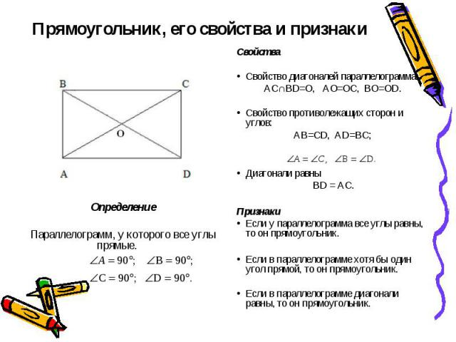 Прямоугольник, его свойства и признаки СвойстваСвойство диагоналей параллелограмма:АС∩BD=O, AO=OC, BO=OD.Свойство противолежащих сторон и углов:AB=CD, AD=BC;Диагонали равны BD = AC.ПризнакиЕсли у параллелограмма все углы равны, то он прямоугольник.Е…