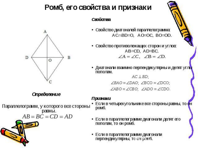 Ромб, его свойства и признаки СвойстваСвойство диагоналей параллелограмма:АС∩BD=O, AO=OC, BO=OD.Свойство противолежащих сторон и углов:AB=CD, AD=BC.Диагонали взаимно перпендикулярны и делят углы пополам.ПризнакиЕсли в четырехугольнике все стороны ра…