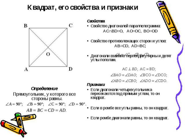 Квадрат, его свойства и признаки СвойстваСвойство диагоналей параллелограмма:АС∩BD=O, AO=OC, BO=ODСвойство противолежащих сторон и углов:AB=CD, AD=BC;Диагонали взаимно перпендикулярны и делят углы пополам.ПризнакиЕсли диагонали четырехугольника пере…