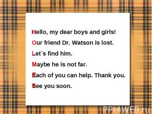 Hello, my dear boys and girls!Our friend Dr. Watson is lost.Let`s find him.Maybe