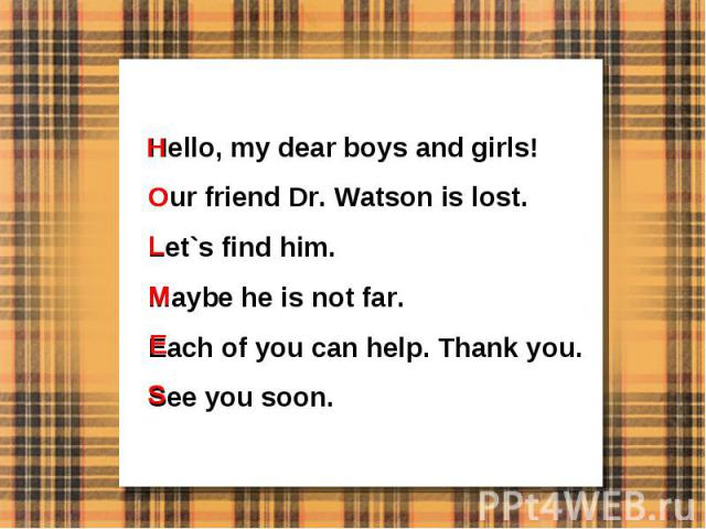 Hello, my dear boys and girls!Our friend Dr. Watson is lost.Let`s find him.Maybe he is not far.Each of you can help. Thank you.See you soon.