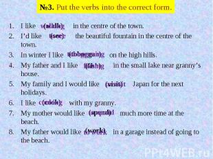 №3. Put the verbs into the correct form. I like in the centre of the town.I'd li