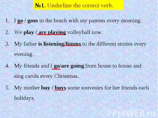 №1. Underline the correct verb. I go / goes to the beach with my parents every m