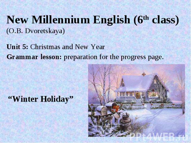 """New Millennium English (6th class)(O.B. Dvoretskaya) Unit 5: Christmas and New YearGrammar lesson: preparation for the progress page. """"Winter Holiday"""""""