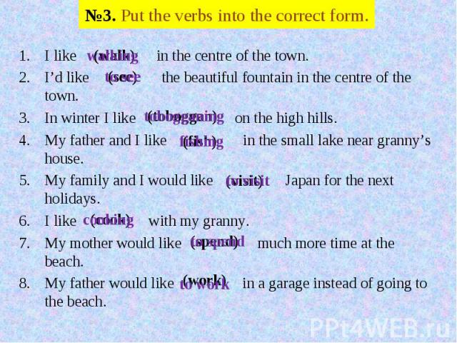 №3. Put the verbs into the correct form. I like in the centre of the town.I'd like the beautiful fountain in the centre of the town.In winter I like on the high hills.My father and I like in the small lake near granny's house.My family and I would l…