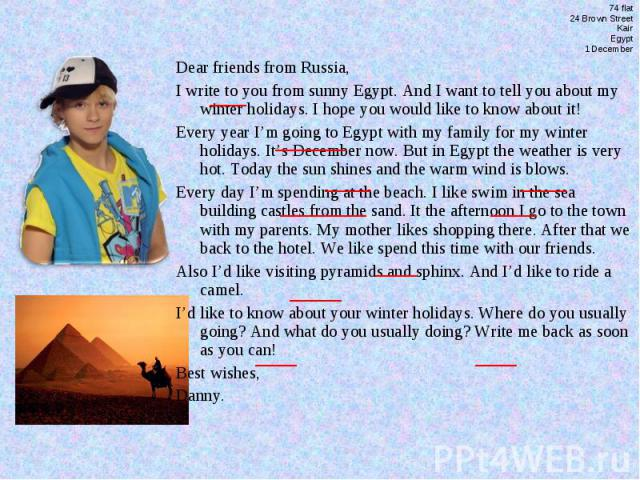 74 flat24 Brown StreetKairEgypt1 DecemberDear friends from Russia,I write to you from sunny Egypt. And I want to tell you about my winter holidays. I hope you would like to know about it!Every year I'm going to Egypt with my family for my winter hol…