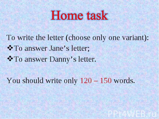 To write the letter (choose only one variant):To answer Jane's letter;To answer Danny's letter.You should write only 120 – 150 words.