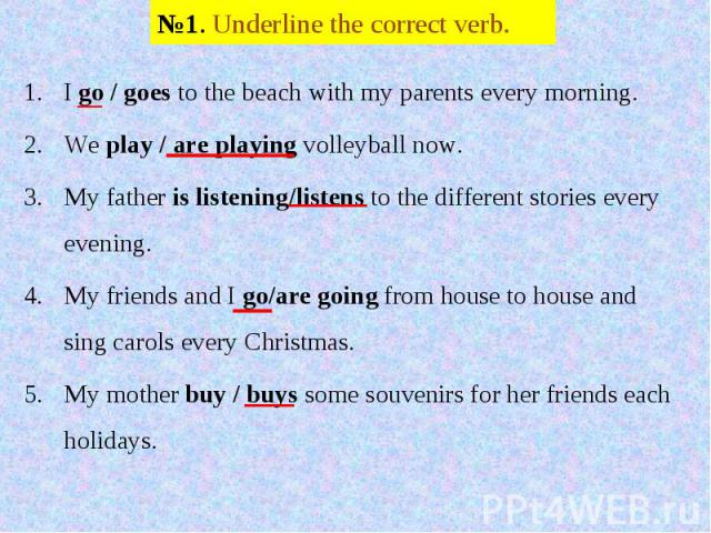 №1. Underline the correct verb. I go / goes to the beach with my parents every morning.We play / are playing volleyball now.My father is listening/listens to the different stories every evening.My friends and I go/are going from house to house and s…